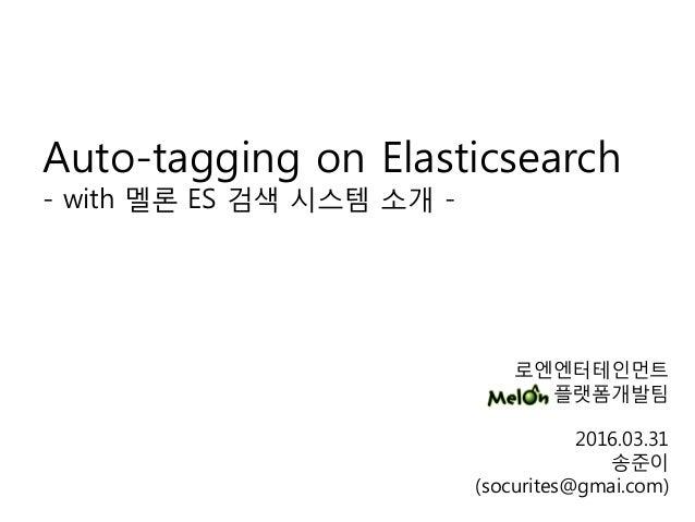 로엔엔터테인먼트 플랫폼개발팀 2016.03.31 송준이 (socurites@gmai.com) Auto-tagging on Elasticsearch - with 멜론 ES 검색 시스템 소개 -