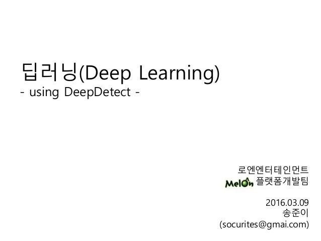 로엔엔터테인먼트 플랫폼개발팀 2016.03.09 송준이 (socurites@gmai.com) 딥러닝(Deep Learning) - using DeepDetect -