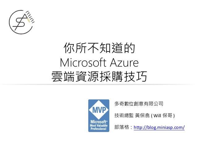 你所不知道的 Microsoft Azure 雲端資源採購技巧 多奇數位創意有限公司 技術總監 黃保翕 ( Will 保哥 ) 部落格:http://blog.miniasp.com/
