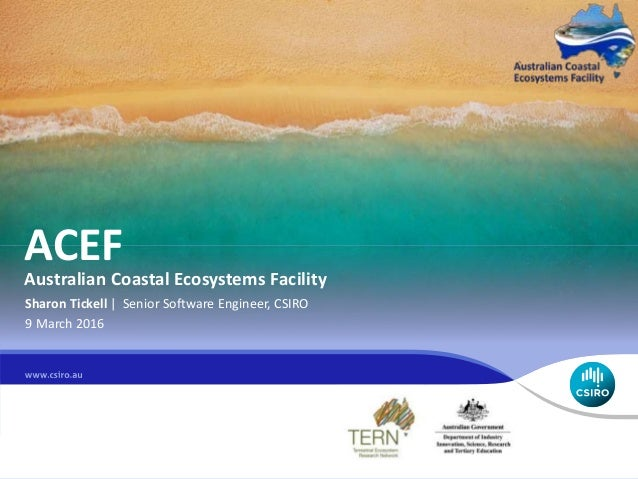 ACEF Australian Coastal Ecosystems Facility Sharon Tickell | Senior Software Engineer, CSIRO 9 March 2016