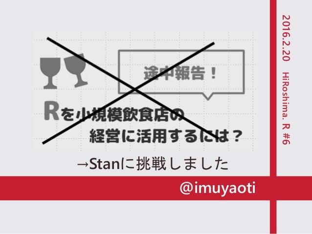 @imuyaoti Rを小規模飲食店の 経営に活用するには? 2016.2.20HiRoshima.R#6 途中報告! →Stanに挑戦しました