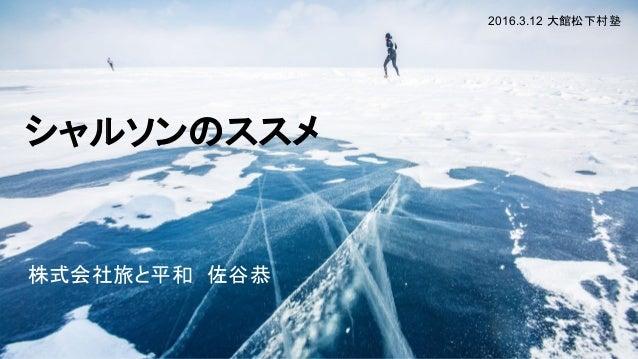 シャルソンのススメ 株式会社旅と平和 佐谷恭 2016.3.12 大館松下村塾