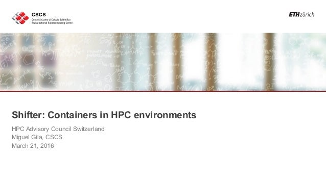 Shifter: Containers in HPC environments HPC Advisory Council Switzerland Miguel Gila, CSCS March 21, 2016