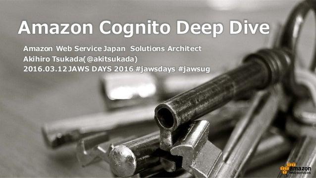 Amazon Cognito Deep Dive Amazon Web Service Japan Solutions Architect Akihiro Tsukada(@akitsukada) 2016.03.12 JAWS...