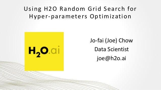 Using H2O Random Grid Search for Hyper-parameters Optimization Jo-fai (Joe) Chow Data Scientist joe@h2o.ai