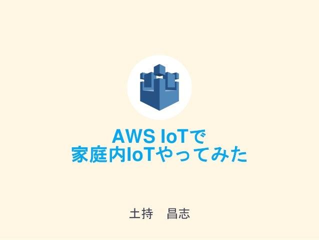 AWS IoTで 家庭内IoTやってみた 土持 昌志