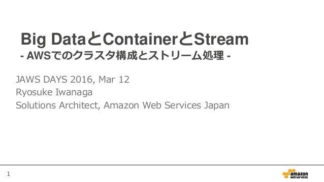1 Big DataとContainerとStream - AWSでのクラスタ構成とストリーム処理 - JAWS DAYS 2016, Mar 12 Ryosuke Iwanaga Solutions Architect, Amazon Web...