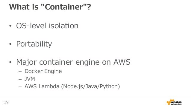 """19 What is """"Container""""? • OS-level isolation • Portability • Major container engine on AWS – Docker Engine – JVM – AWS Lam..."""