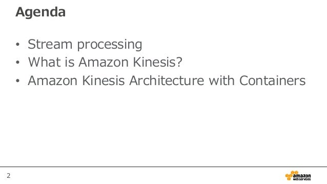 2 Agenda • Stream processing • What is Amazon Kinesis? • Amazon Kinesis Architecture with Containers