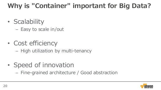 """20 Why is """"Container"""" important for Big Data? • Scalability – Easy to scale in/out • Cost efficiency – High utilization by..."""