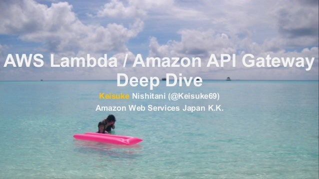 AWS Lambda / Amazon API Gateway Deep Dive Keisuke Nishitani (@Keisuke69) Amazon Web Services Japan K.K.