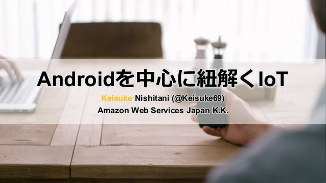 Androidを中⼼に紐解くIoT Keisuke Nishitani (@Keisuke69) Amazon Web Services Japan K.K.