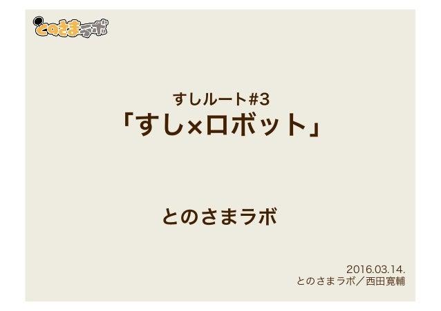 すしルート#3 「すし×ロボット」 とのさまラボ 2016.03.14. とのさまラボ/西田寛輔