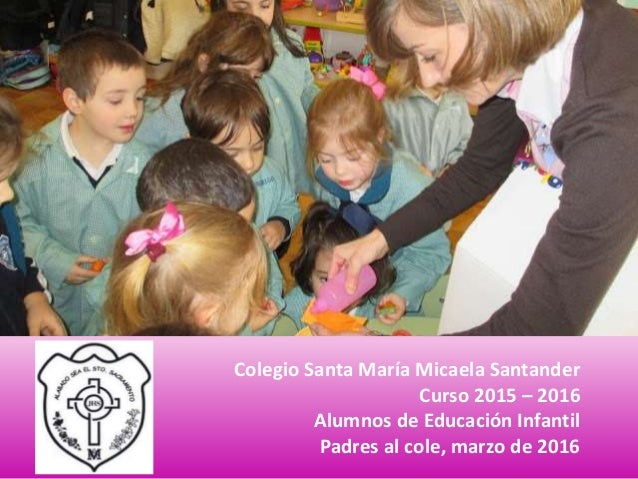 Colegio Santa María Micaela Santander Curso 2015 – 2016 Alumnos de Educación Infantil Padres al cole, marzo de 2016