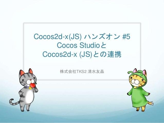 Cocos2d-x(JS) ハンズオン #5 Cocos Studioと Cocos2d-x (JS)との連携 株式会社TKS2 清水友晶