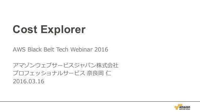 Cost Explorer AWS Black Belt Tech Webinar 2016  アマゾンウェブサービスジャパン株式会社 プロフェッショナルサービス 奈奈良良岡 仁 2016.03.16