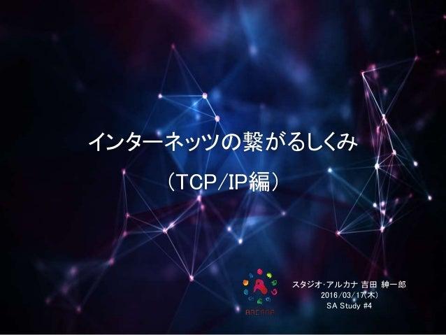 インターネッツの繋がるしくみ (TCP/IP編) スタジオ・アルカナ 吉田 紳一郎 2016/03/17(木) SA Study #4