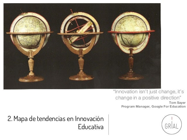 "2. Mapa de tendencias en Innovación Educativa ""Innovation isn't just change, it's change in a positive direction"" Tom Saye..."