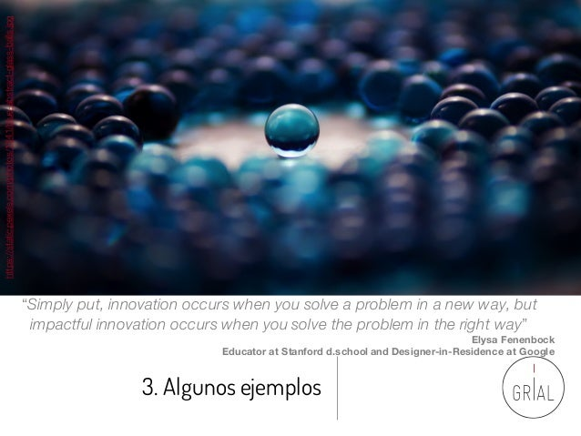 """3. Algunos ejemplos """"Simply put, innovation occurs when you solve a problem in a new way, but impactful innovation occurs ..."""