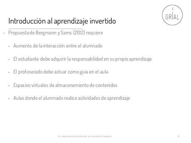 Introducción al aprendizaje invertido • Propuesta de Bergmann y Sams (2012) requiere • Aumento de la interacción entre el ...