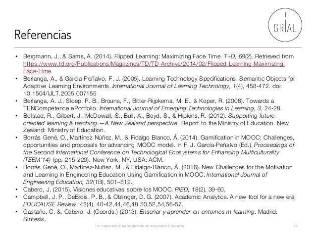Referencias Un mapa sobre las tendencias en Innovación Educativa 72 • Bergmann, J., & Sams, A. (2014). Flipped Learning: M...