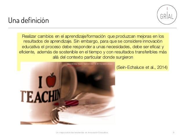 Una definición Un mapa sobre las tendencias en Innovación Educativa 8 Realizar cambios en el aprendizaje/formación que pro...