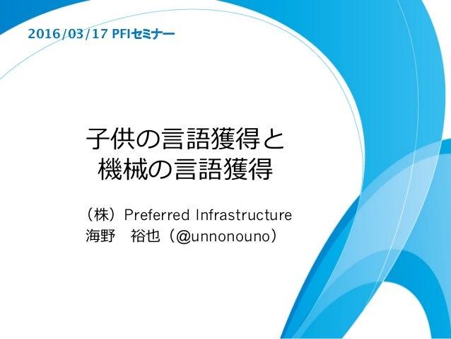 ⼦子供の⾔言語獲得と 機械の⾔言語獲得 (株)Preferred Infrastructure 海野 裕也(@unnonouno) 2016/03/17 PFIセミナー