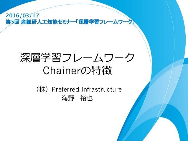 深層学習フレームワーク Chainerの特徴 (株)Preferred Infrastructure 海野 裕也 2016/03/17 第5回 産総研人工知能セミナー「深層学習フレームワーク」