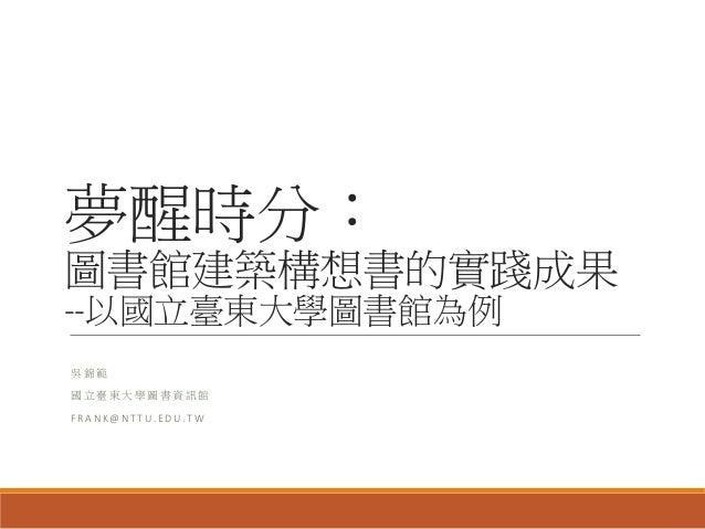 夢醒時分: 圖書館建築構想書的實踐成果 --以國立臺東大學圖書館為例 吳 錦 範 國 立 臺 東 大 學 圖 書 資 訊 館 F R A N K @ N T T U . E D U . T W