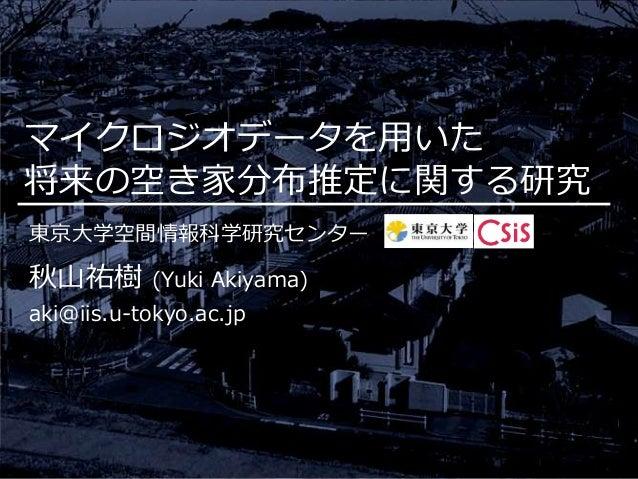 マイクロジオデータを用いた 将来の空き家分布推定に関する研究 東京大学空間情報科学研究センター 秋山祐樹 (Yuki Akiyama) aki@iis.u-tokyo.ac.jp