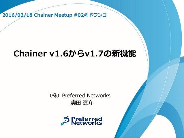 Chainer v1.6からv1.7の新機能 2016/03/18 Chainer Meetup #02@ドワンゴ (株)Preferred Networks 奥田 遼介