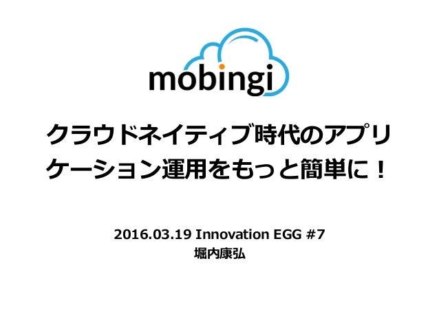 クラウドネイティブ時代のアプリ ケーション運⽤をもっと簡単に! 2016.03.19 Innovation EGG #7 堀内康弘