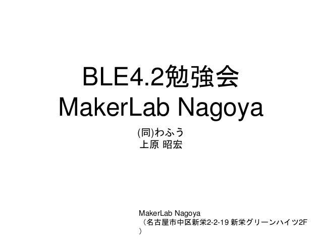 BLE4.2勉強会 MakerLab Nagoya (同)わふう 上原 昭宏 MakerLab Nagoya (名古屋市中区新栄2-2-19 新栄グリーンハイツ2F )