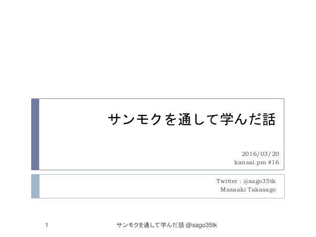 サンモクを通して学んだ話 Twitter : @sago35tk Masaaki Takasago 2016/03/20 kansai.pm #16 サンモクを通して学んだ話 @sago35tk1