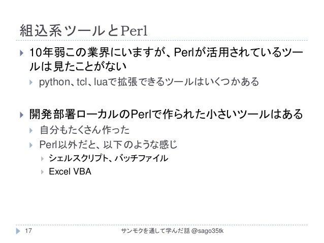 組込系ツールとPerl  10年弱この業界にいますが、Perlが活用されているツー ルは見たことがない  python、tcl、luaで拡張できるツールはいくつかある  開発部署ローカルのPerlで作られた小さいツールはある  自分もた...