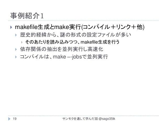 事例紹介1  makefile生成とmake実行(コンパイル+リンク+他)  歴史的経緯から、謎の形式の設定ファイルが多い  そのあたりを読み込みつつ、makefile生成を行う  依存関係の抽出を並列実行し高速化  コンパイルは、m...