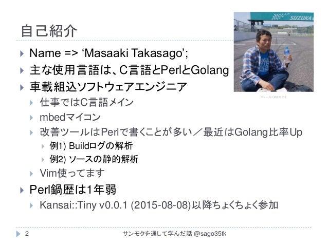 自己紹介  Name => 'Masaaki Takasago';  主な使用言語は、C言語とPerlとGolang  車載組込ソフトウェアエンジニア  仕事ではC言語メイン  mbedマイコン  改善ツールはPerlで書くことが多...