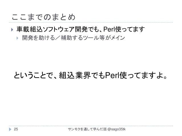 ここまでのまとめ  車載組込ソフトウェア開発でも、Perl使ってます  開発を助ける/補助するツール等がメイン ということで、組込業界でもPerl使ってますよ。 25 サンモクを通して学んだ話 @sago35tk