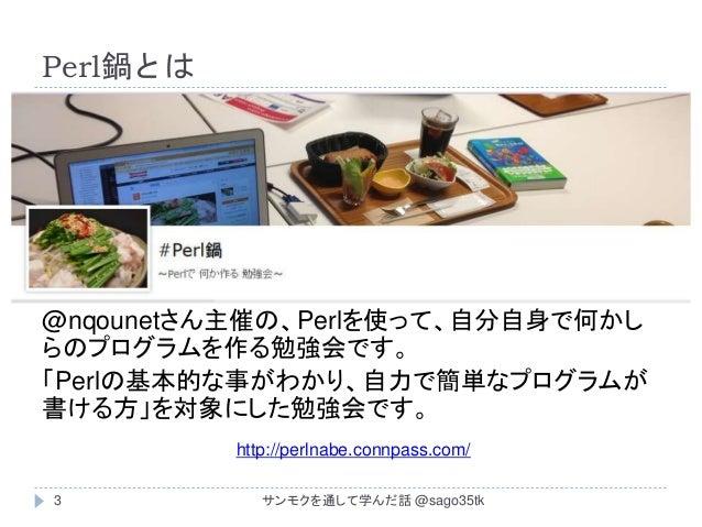 Perl鍋とは @nqounetさん主催の、Perlを使って、自分自身で何かし らのプログラムを作る勉強会です。 「Perlの基本的な事がわかり、自力で簡単なプログラムが 書ける方」を対象にした勉強会です。 http://perlnabe.co...