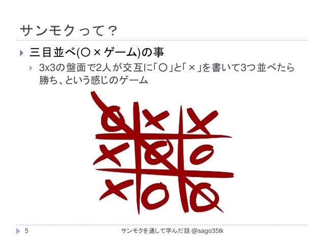 サンモクって?  三目並べ(〇×ゲーム)の事  3x3の盤面で2人が交互に「○」と「×」を書いて3つ並べたら 勝ち、という感じのゲーム 5 サンモクを通して学んだ話 @sago35tk
