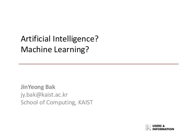Artificial Intelligence? Machine Learning? JinYeong Bak jy.bak@kaist.ac.kr School of Computing, KAIST