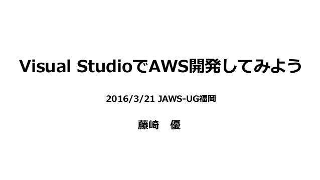 Visual StudioでAWS開発してみよう 2016/3/21 JAWS-UG福岡 藤崎 優
