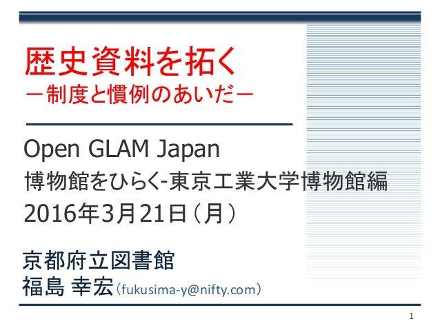 1 Open GLAM Japan 博物館をひらく-東京工業大学博物館編 2016年3月21日(月) 歴史資料を拓く -制度と慣例のあいだ- 京都府立図書館 福島 幸宏(fukusima-y@nifty.com)