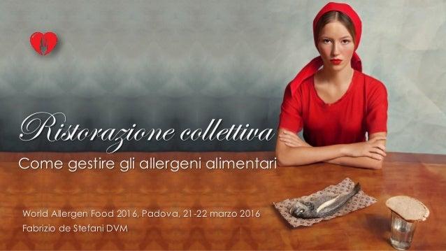 Ristorazione collettiva Come gestire gli allergeni alimentari 1 World Allergen Food 2016, Padova, 21-22 marzo 2016 Fabrizi...