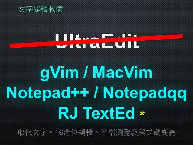 ⽂文字編輯軟體 UltraEdit gVim / MacVim 取代⽂文字、16進位編輯、巨檔瀏覽及程式碼⾼高亮 Notepad++ / Notepadqq RJ TextEd*