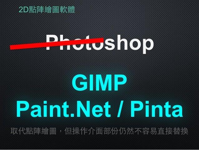 2D點陣繪圖軟體 Photoshop Paint.Net / Pinta 取代點陣繪圖,但操作介⾯面部份仍然不容易直接替換 GIMP