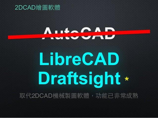 2DCAD繪圖軟體 AutoCAD LibreCAD 取代2DCAD機械製圖軟體,功能已⾮非常成熟 Draftsight*