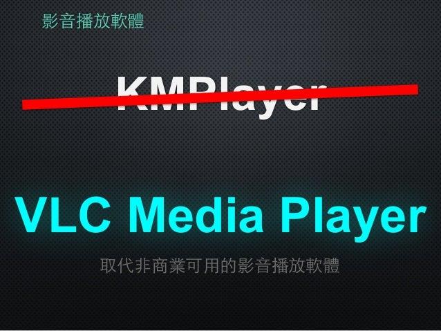 影⾳音播放軟體 KMPlayer VLC Media Player 取代⾮非商業可⽤用的影⾳音播放軟體