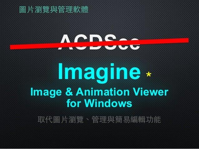 圖⽚片瀏覽與管理軟體 ACDSee Imagine 取代圖⽚片瀏覽、管理與簡易編輯功能 Image & Animation Viewer for Windows *