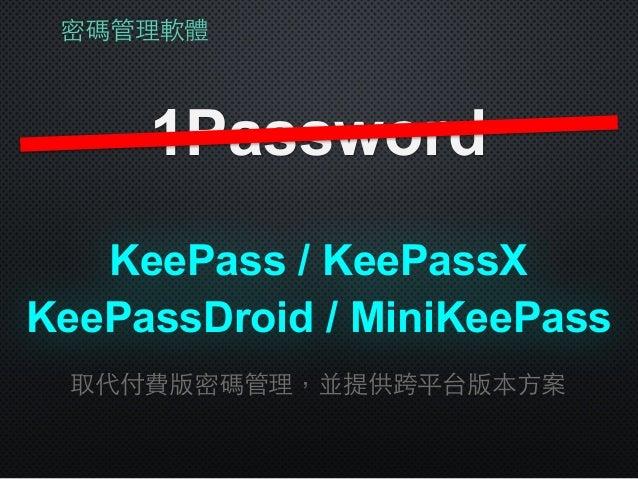 密碼管理軟體 1Password KeePass / KeePassX 取代付費版密碼管理,並提供跨平台版本⽅方案 KeePassDroid / MiniKeePass